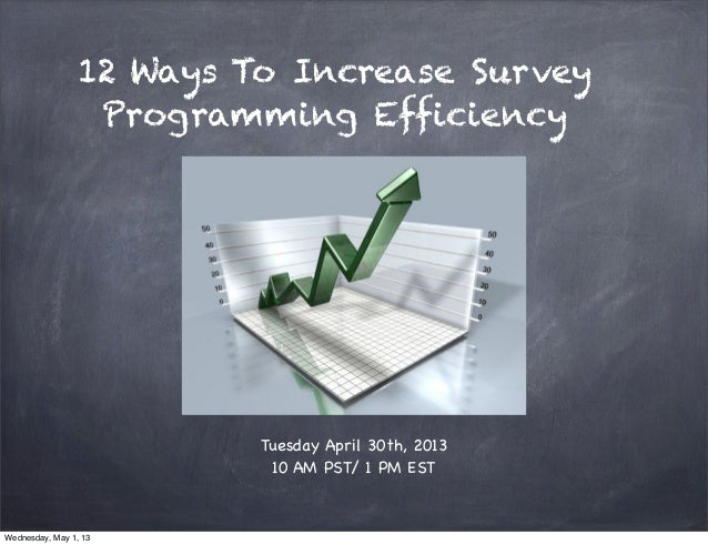 12 Ways To Increase SurveyProgramming EfficiencyTuesday April 30th, 201310 AM PST/ 1 PM ESTWednesday, May 1, 13