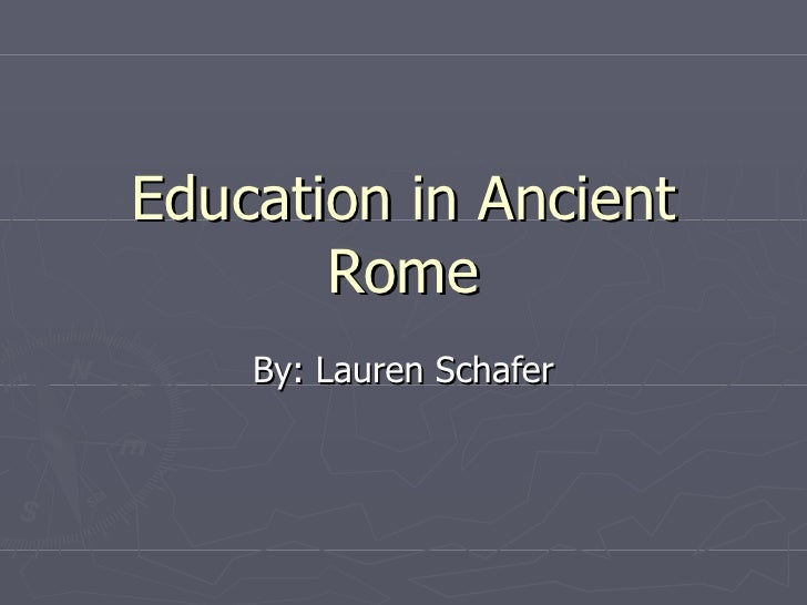 Education in Ancient Rome By: Lauren Schafer