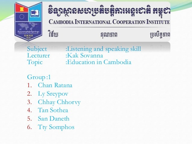 Subject :Listening and speaking skill Lecturer :Kak Sovanna Topic :Education in Cambodia Group :1 1. Chan Ratana 2. Ly Sre...