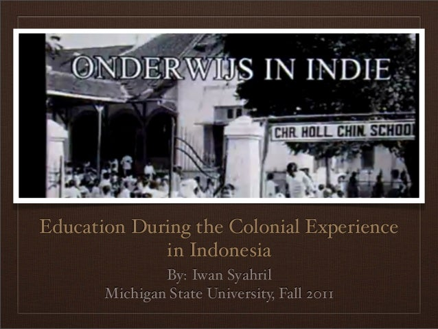 Education During the Colonial Experience             in Indonesia               By: Iwan Syahril       Michigan State Univ...