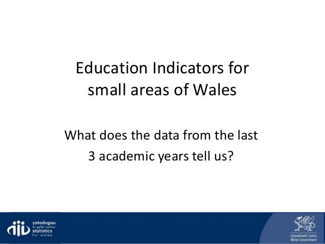Education Indicators for small areas of Wales What does the data from the last 3 academic years tell us?