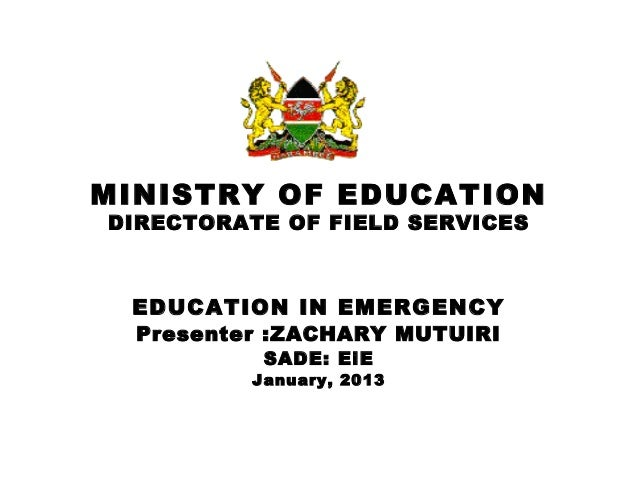 MINISTRY OF EDUCATIONDIRECTORATE OF FIELD SERVICES EDUCATION IN EMERGENCY  Presenter :ZACHARY MUTUIRI           SADE: EiE ...