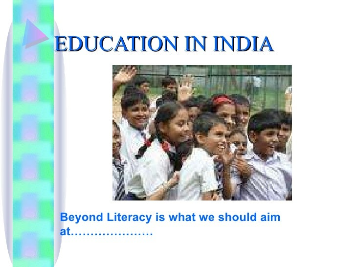 EDUCATION IN INDIA Beyond Literacy is what we should aim at…………………