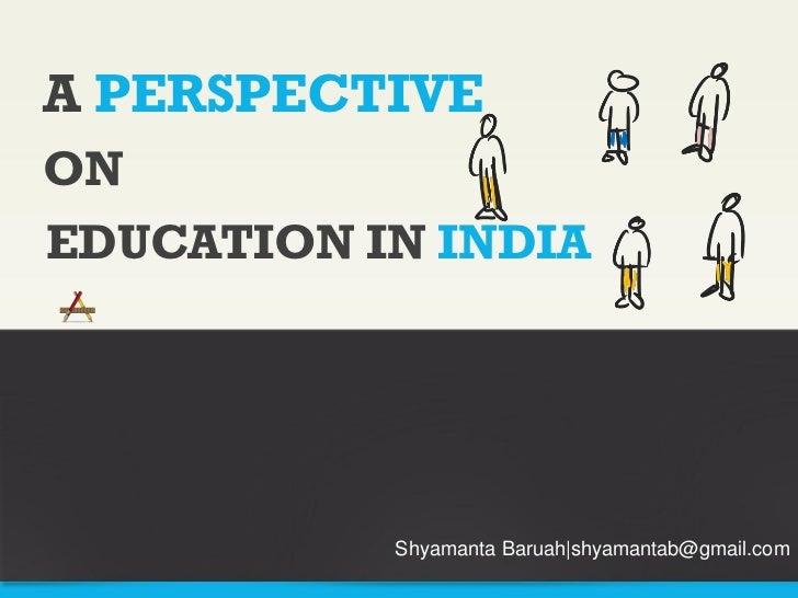 A PERSPECTIVEONEDUCATION IN INDIA           Shyamanta Baruah shyamantab@gmail.com