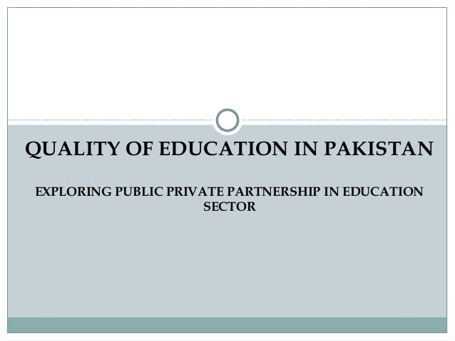 QUALITY OF EDUCATION IN PAKISTAN EXPLORING PUBLIC PRIVATE PARTNERSHIP IN EDUCATION SECTOR