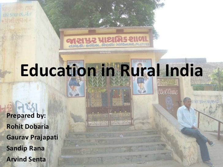 Education in Rural India Prepared by: Rohit Dobaria  Gaurav Prajapati  Sandip Rana  Arvind Senta