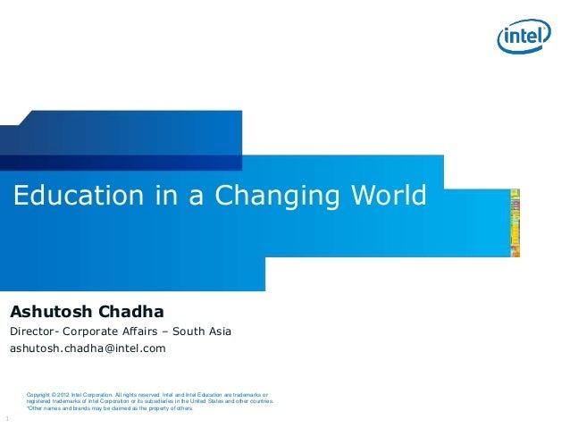 1 Ashutosh Chadha Director- Corporate Affairs – South Asia ashutosh.chadha@intel.com Education in a Changing World Copyrig...