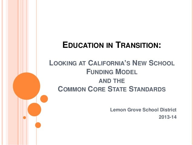 EDUCATION IN TRANSITION: LOOKING AT CALIFORNIA'S NEW SCHOOL FUNDING MODEL AND THE COMMON CORE STATE  STANDARDS  Lemon Grov...