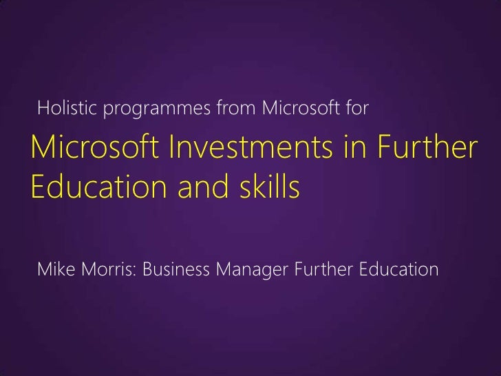 Holistic programmes from Microsoft forMicrosoft Investments in FurtherEducation and skillsMike Morris: Business Manager Fu...