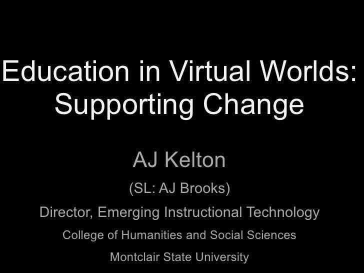 Education in Virtual Worlds:    Supporting Change                  AJ Kelton                 (SL: AJ Brooks)   Director, E...