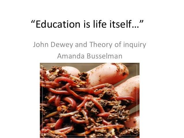 """Education is life itself…"" John Dewey and Theory of inquiry Amanda Busselman"