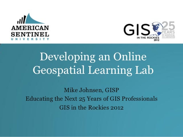 Developing an Online  Geospatial Learning Lab              Mike Johnsen, GISPEducating the Next 25 Years of GIS Profession...