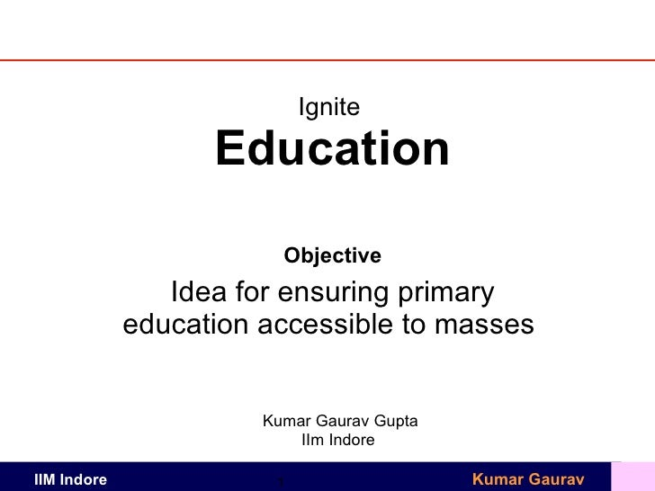 Ignite  Education Objective Idea for ensuring primary education accessible to masses  Kumar Gaurav Gupta IIm Indore