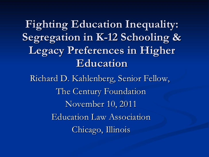 Fighting Education Inequality: Segregation in K-12 Schooling & Legacy Preferences in Higher Education <ul><li>Richard D. K...
