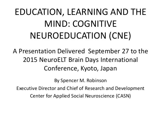 EDUCATION, LEARNING AND THE MIND: COGNITIVE NEUROEDUCATION (CNE) A Presentation Delivered September 27 to the 2015 NeuroEL...