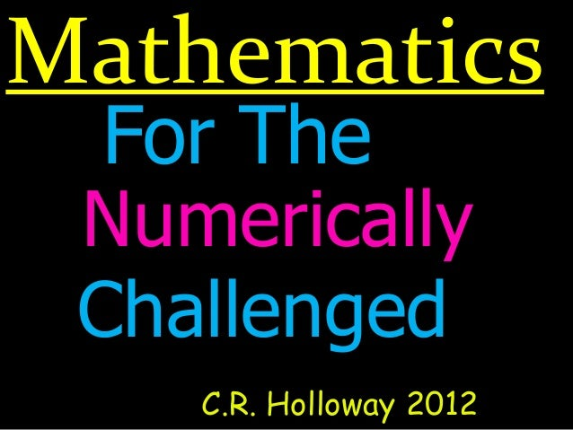 MathematicsC.R. Holloway 2012For TheNumericallyChallenged