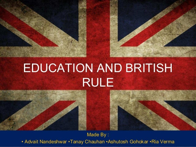 EDUCATION AND BRITISH RULE  Made By : • Advait Nandeshwar •Tanay Chauhan •Ashutosh Gohokar •Ria Verma