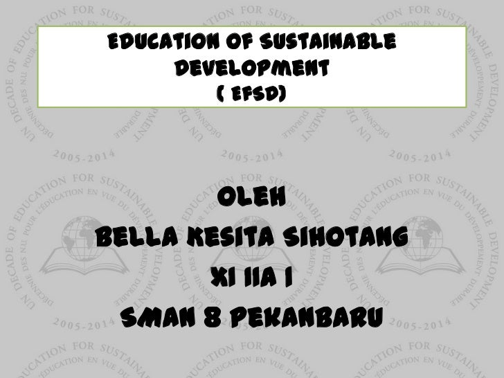 Education of Sustainable     Development         ( EfSD)        OlehBella Kesita Sihotang       XI IIA 1 SMAN 8 Pekanbaru