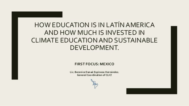 HOW EDUCATION IS IN LATÍN AMERICA AND HOW MUCH IS INVESTED IN CLIMATE EDUCATION AND SUSTAINABLE DEVELOPMENT. FIRST FOCUS: ...