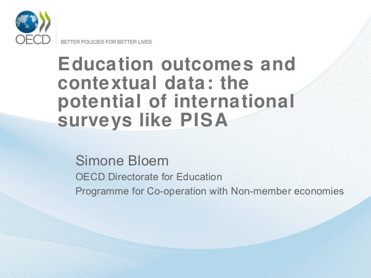 Education outcomes and contextual data: the potential of international surveys like PISA  Simone Bloem OECD Directorate fo...