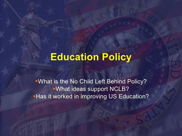 Education Policy <ul><li>What is the No Child Left Behind Policy? </li></ul><ul><li>What ideas support NCLB? </li></ul><ul...