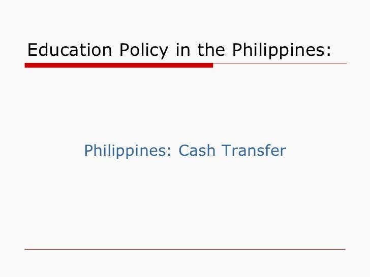 Education Policy in the Philippines: <ul><li>Philippines: Cash Transfer </li></ul>