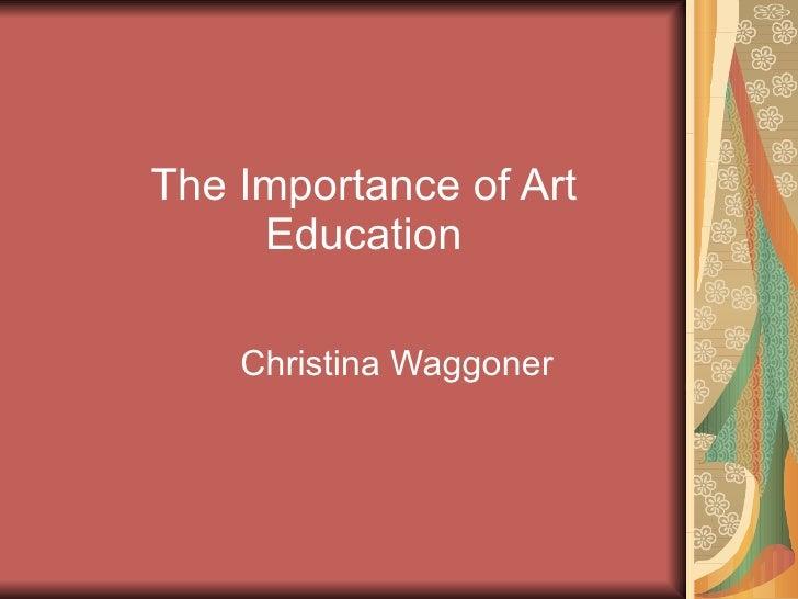 The Importance of Art Education Christina Waggoner