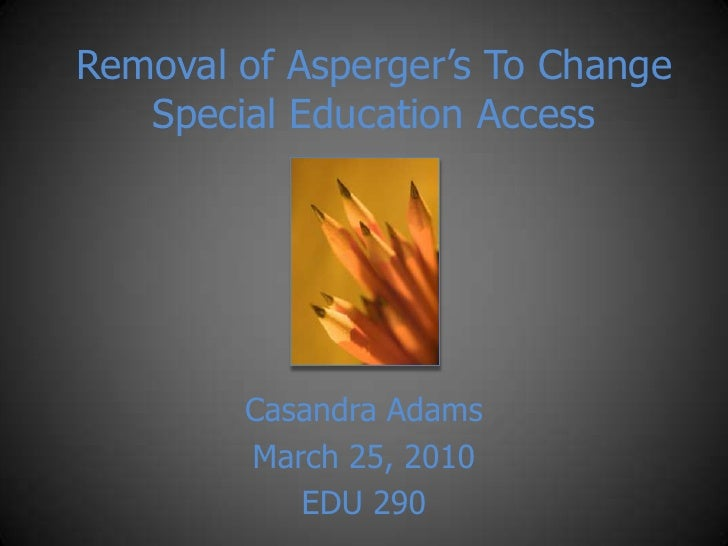 Removal of Asperger's To Change Special Education Access<br />Casandra Adams<br />March 25, 2010<br />EDU 290<br />
