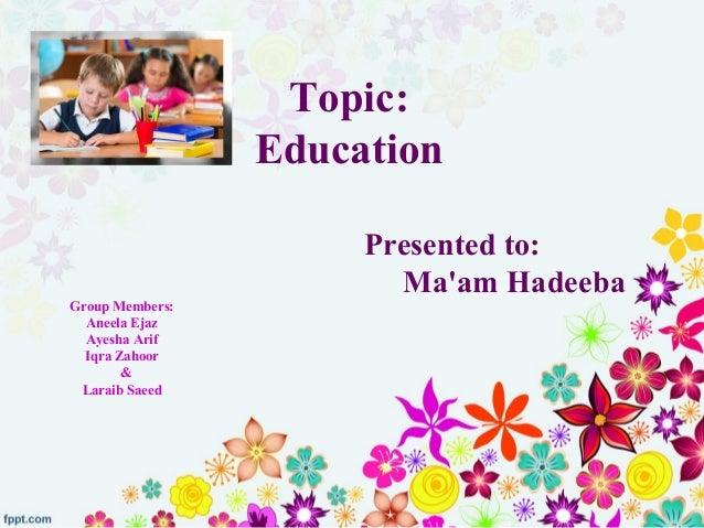 Topic: Education Group Members: Aneela Ejaz Ayesha Arif Iqra Zahoor & Laraib Saeed Presented to: Ma'am Hadeeba