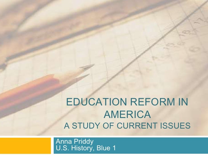 EDUCATION REFORM IN        AMERICA  A STUDY OF CURRENT ISSUESAnna PriddyU.S. History, Blue 1