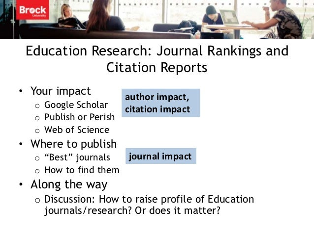 Education Research: Journal Rankings and             Citation Reports• Your impact           author impact,  o Google Scho...