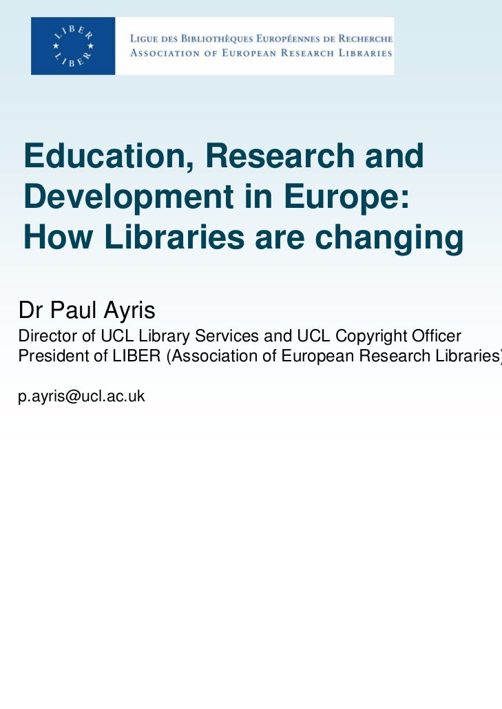 Education, Research andDevelopment in Europe:How Libraries are changingDr Paul AyrisDirector of UCL Library Services and U...