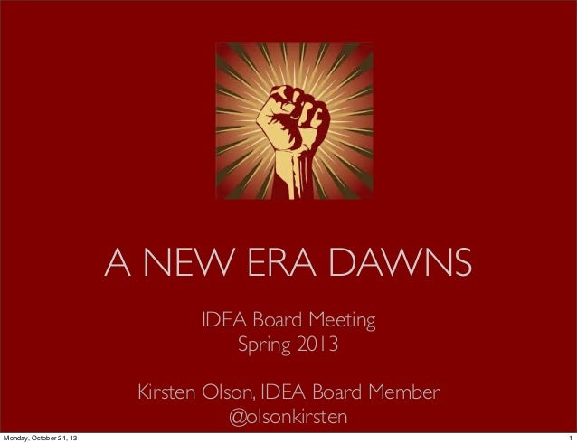 A NEW ERA DAWNS IDEA Board Meeting Spring 2013 Kirsten Olson, IDEA Board Member @olsonkirsten Monday, October 21, 13  1