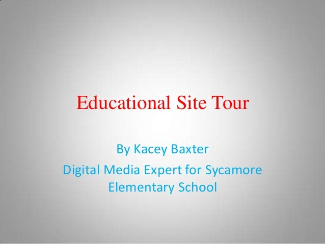 Educational Site Tour         By Kacey BaxterDigital Media Expert for Sycamore        Elementary School
