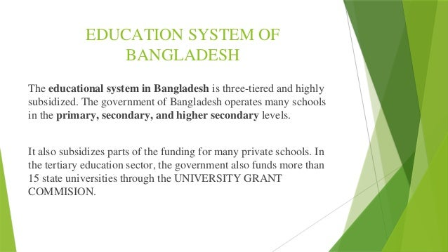 education system in bangladesh Bangladesh needs to have a good quality education system to have people that are prepared to face the challenge to help bangladesh become an economically developed country the government has the largest school network in bangladesh (ison), but the government does not adequacy fund and look in to the education system in bangladesh (banbeis and .