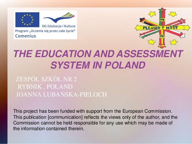 THE EDUCATION AND ASSESSMENT      SYSTEM IN POLAND ZESPÓŁ SZKÓŁ NR 2  RYBNIK , POLAND JOANNA LUBAŃSKA-PIELOCHThis project ...