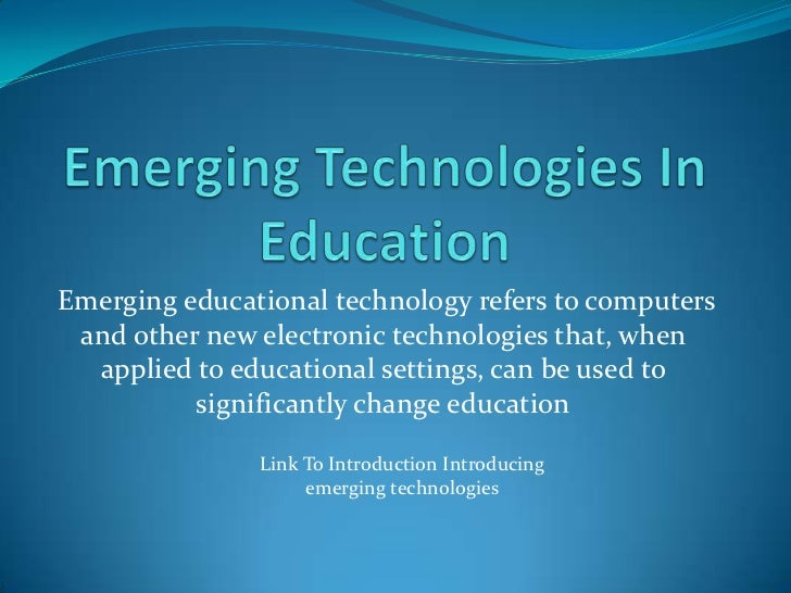 Emerging educational technology refers to computers and other new electronic technologies that, when  applied to education...