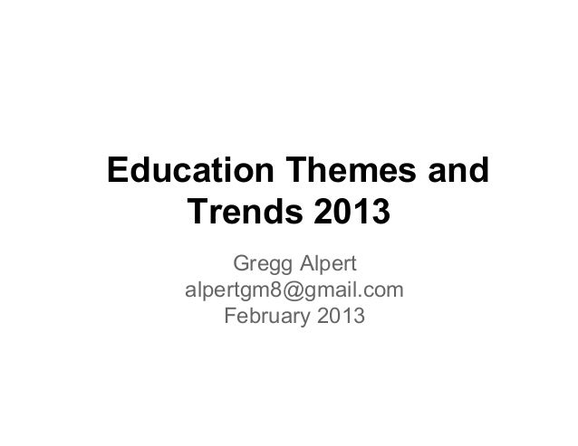 Education Themes and    Trends 2013         Gregg Alpert    alpertgm8@gmail.com        February 2013