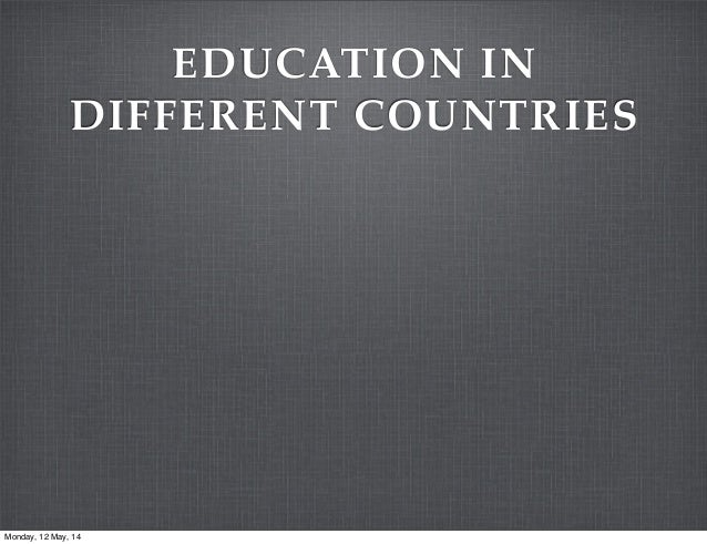 EDUCATION IN DIFFERENT COUNTRIES Monday, 12 May, 14