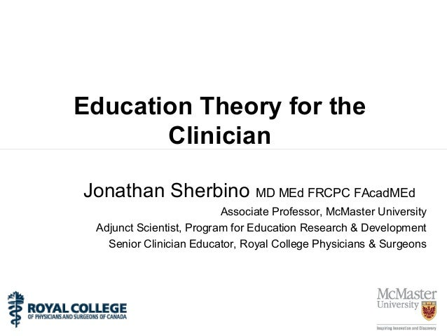 Education Theory for the Clinician Jonathan Sherbino MD MEd FRCPC FAcadMEd Associate Professor, McMaster University Adjunc...