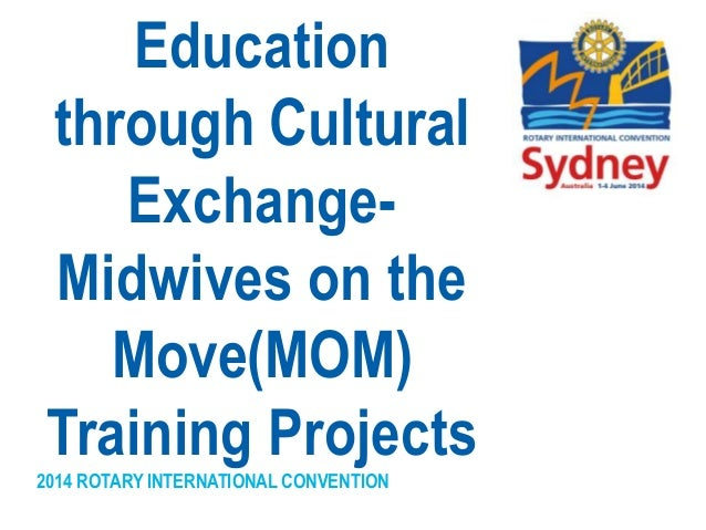 2014 ROTARY INTERNATIONAL CONVENTION Education through Cultural Exchange- Midwives on the Move(MOM) Training Projects