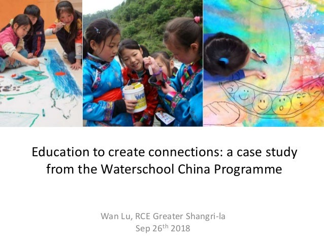 Education to create connections: a case study from the Waterschool China Programme Wan Lu, RCE Greater Shangri-la Sep 26th...