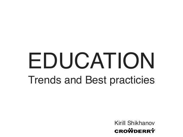 EDUCATIONTrends and Best practicies                 Kirill Shikhanov