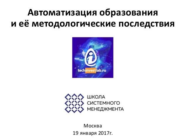 Автоматизация образования и её методологические последствия Москва 19 января 2017г.