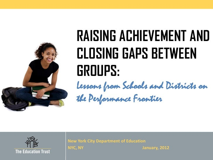 RAISING ACHIEVEMENT AND    CLOSING GAPS BETWEEN    GROUPS:    Lessons from Schools and Districts on    the Performance Fro...