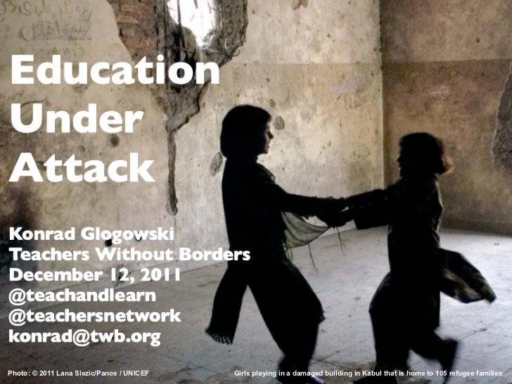 EducationUnderAttackKonrad GlogowskiTeachers Without BordersDecember 12, 2011@teachandlearn@teachersnetworkkonrad@twb.orgP...
