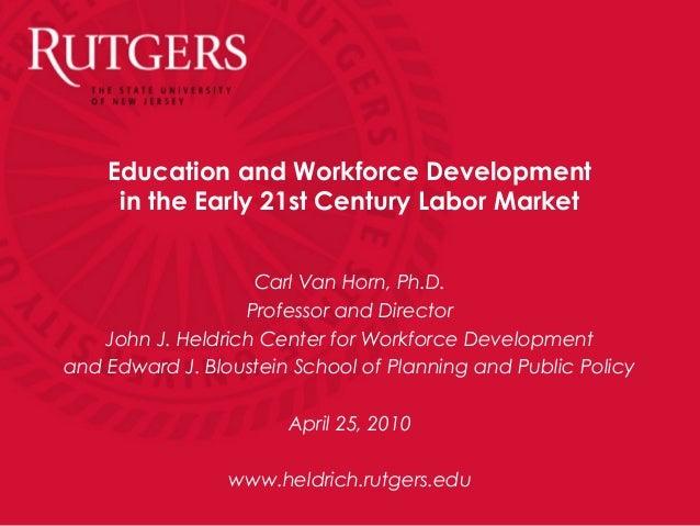 Education and Workforce Developmentin the Early 21st Century Labor MarketCarl Van Horn, Ph.D.Professor and DirectorJohn J....