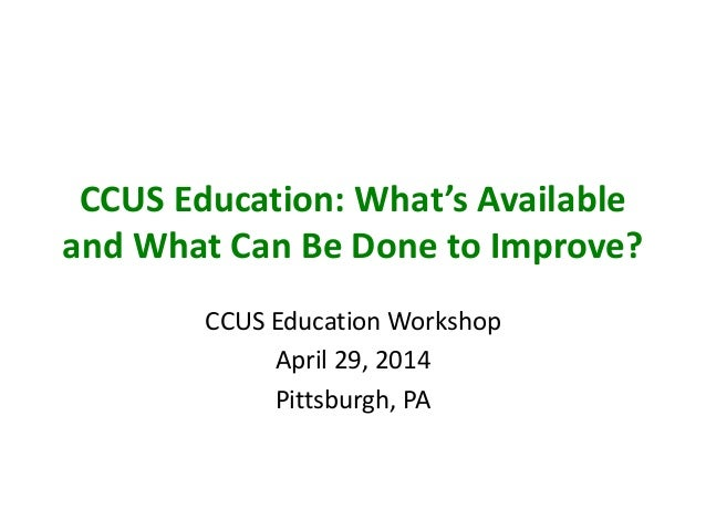 CCUS Education: What's Available and What Can Be Done to Improve? CCUS Education Workshop April 29, 2014 Pittsburgh, PA
