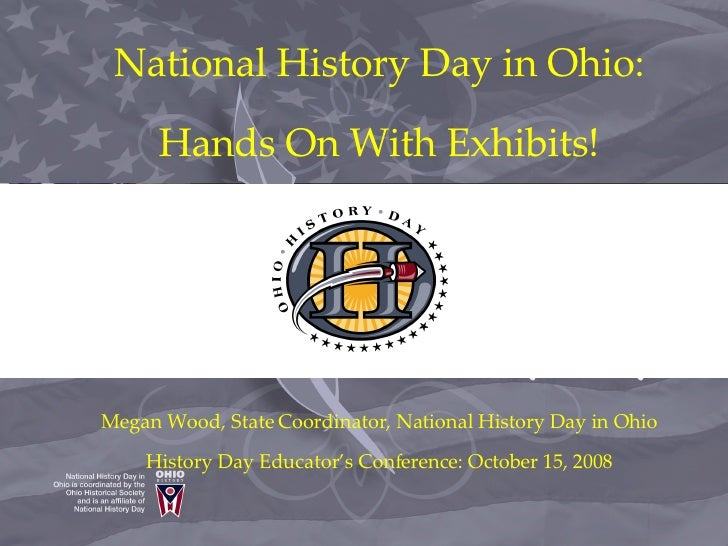 National History Day in Ohio:       Hands On With Exhibits!     Megan Wood, State Coordinator, National History Day in Ohi...