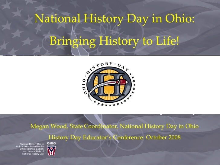 National History Day in Ohio: Bringing History to Life! Megan Wood, State Coordinator, National History Day in Ohio Histor...